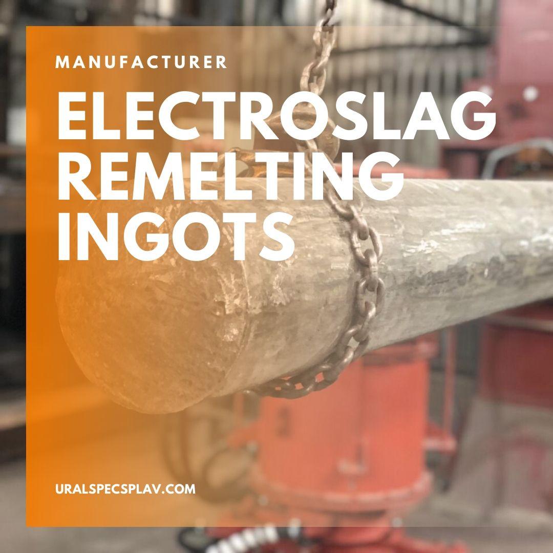 ELECTROSLAG REMELTING INGOTS